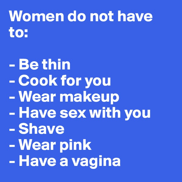 Women do not have to:  - Be thin - Cook for you - Wear makeup - Have sex with you - Shave - Wear pink - Have a vagina