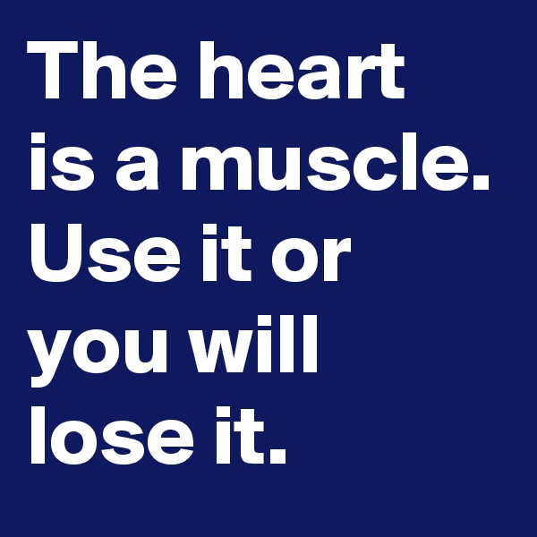 The heart is a muscle. Use it or you will lose it.