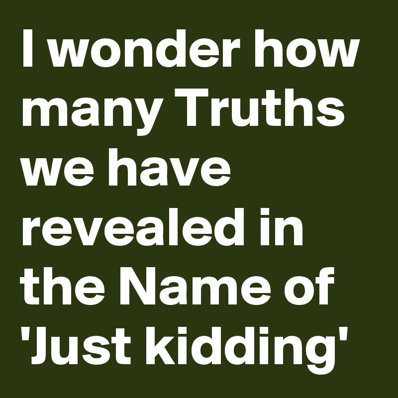 I wonder how many Truths we have revealed in the Name of 'Just kidding'