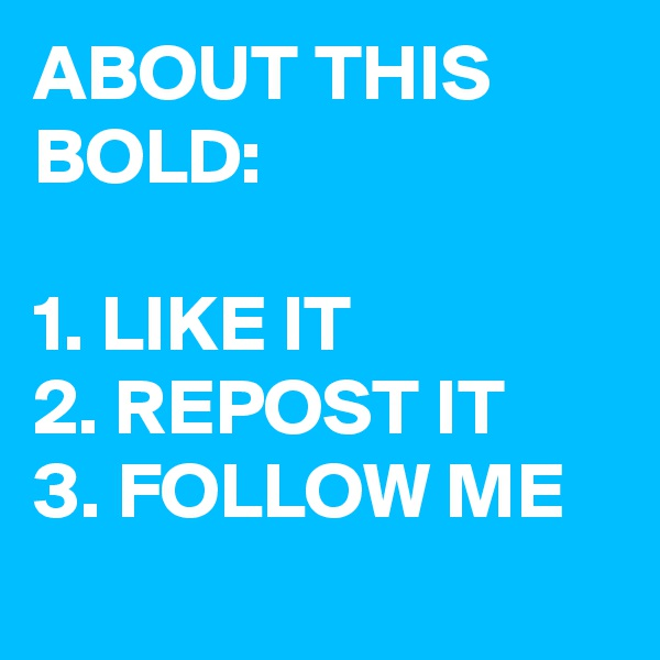 ABOUT THIS BOLD:  1. LIKE IT 2. REPOST IT 3. FOLLOW ME