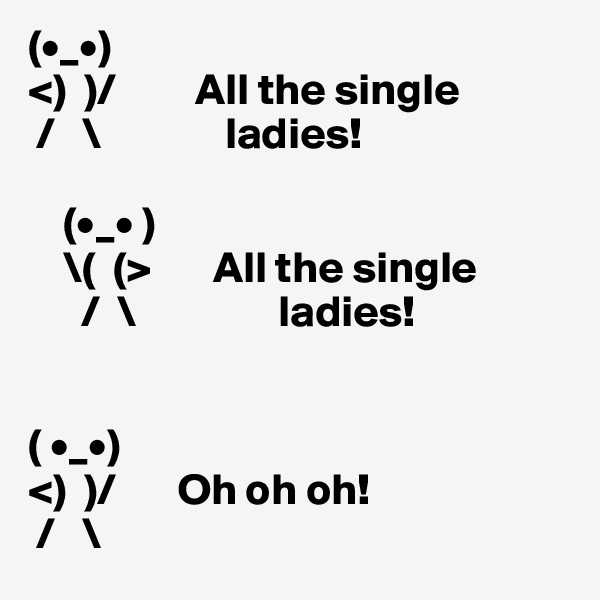 (•_•)  <)  )/         All the single   /   \              ladies!        (•_• )     \(  (>       All the single        /  \                ladies!          ( •_•) <)  )/       Oh oh oh!   /   \