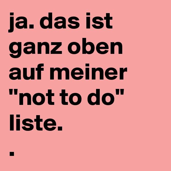 ja. das ist ganz oben auf meiner ''not to do'' liste. .