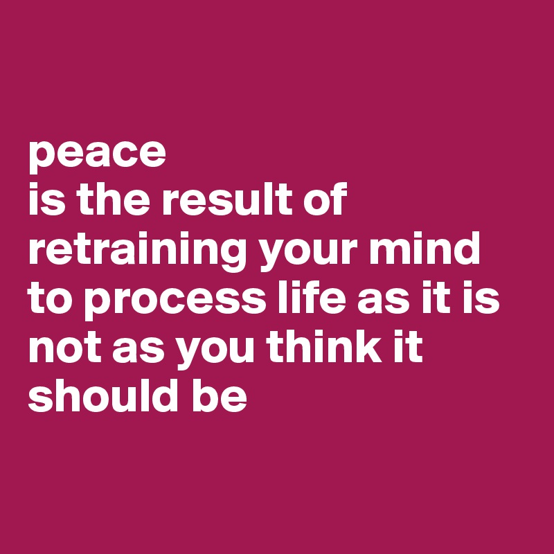 peace  is the result of retraining your mind to process life as it is  not as you think it should be
