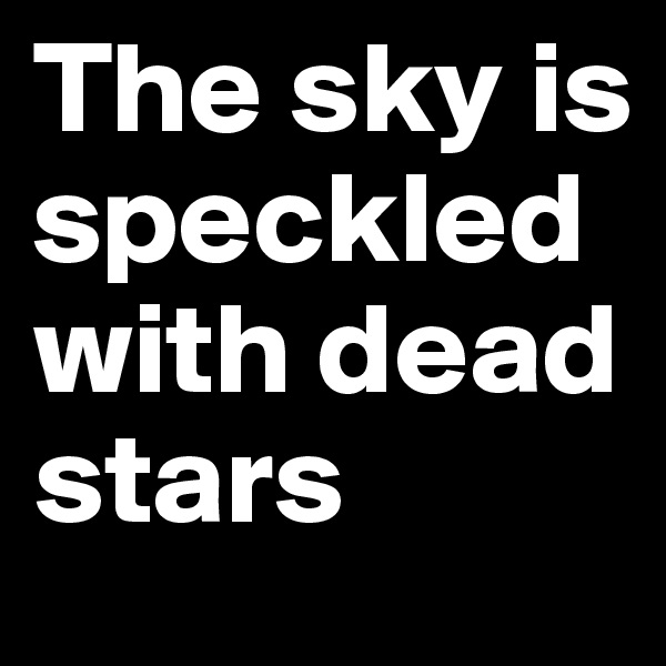 The sky is speckled with dead stars