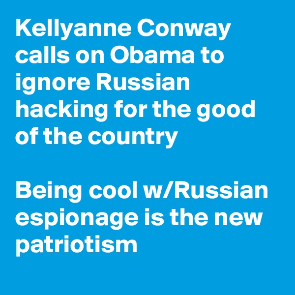 Kellyanne Conway calls on Obama to ignore Russian hacking for the good of the country   Being cool w/Russian espionage is the new patriotism