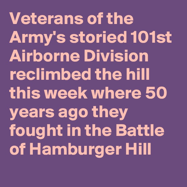 Veterans of the Army's storied 101st Airborne Division reclimbed the hill this week where 50 years ago they fought in the Battle of Hamburger Hill