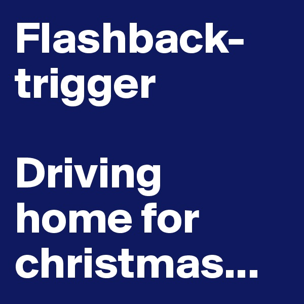 Flashback-trigger  Driving home for christmas...
