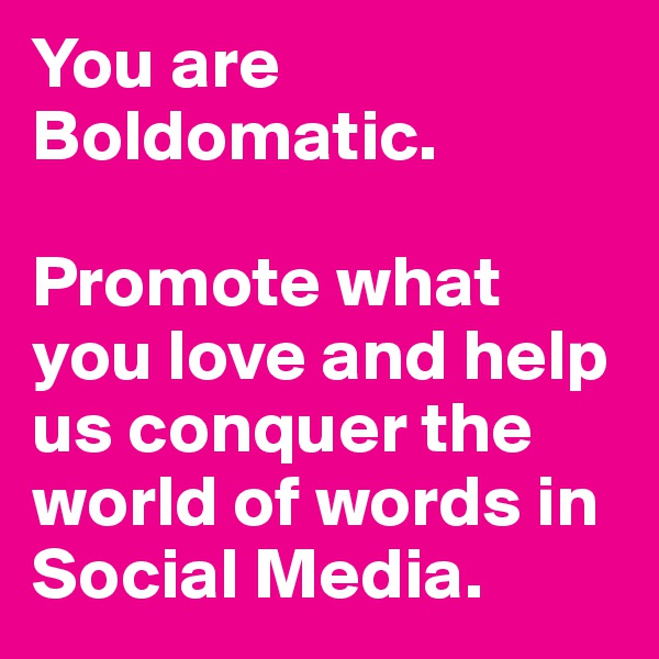 You are Boldomatic.   Promote what you love and help us conquer the world of words in Social Media.