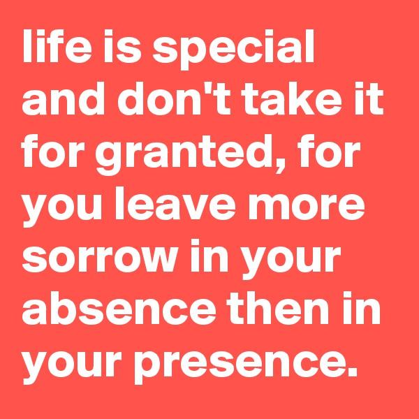life is special and don't take it for granted, for you leave more sorrow in your absence then in your presence.