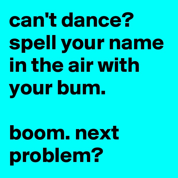 can't dance? spell your name in the air with your bum.  boom. next problem?