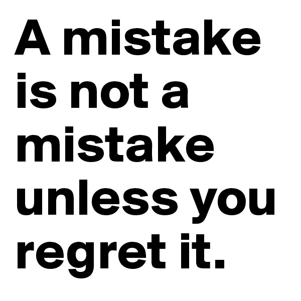A mistake is not a mistake unless you regret it.