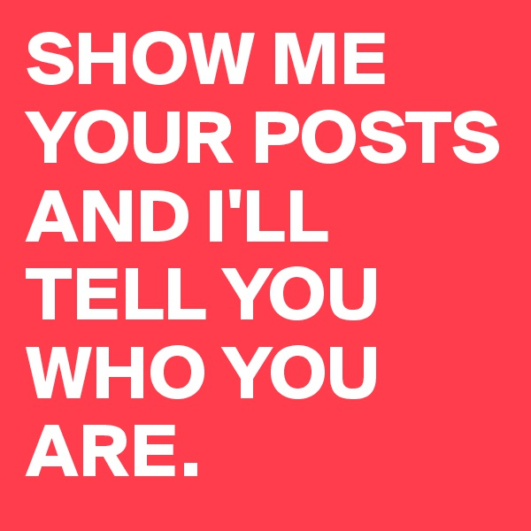 SHOW ME YOUR POSTS AND I'LL TELL YOU WHO YOU ARE.