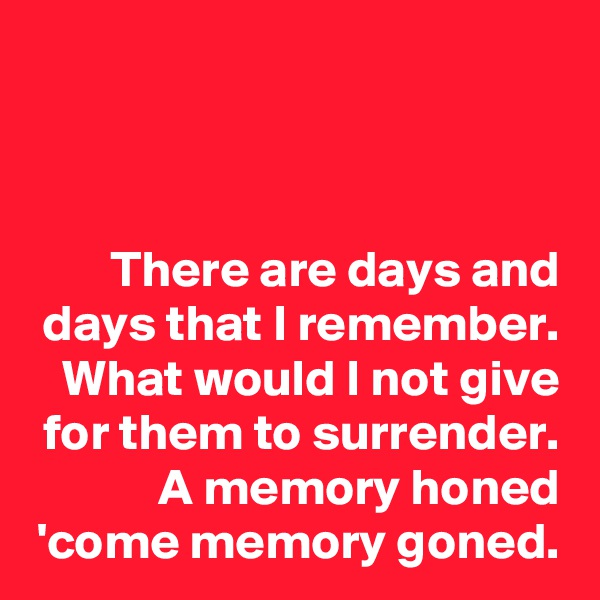 There are days and days that I remember. What would I not give for them to surrender. A memory honed 'come memory goned.