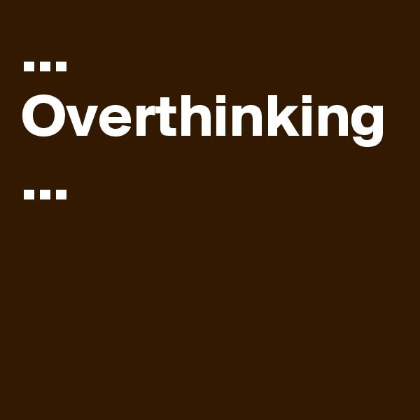 ... Overthinking ...
