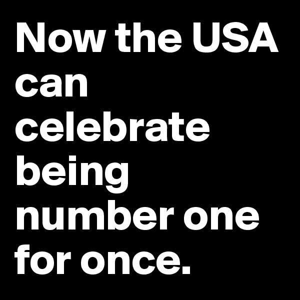 Now the USA can celebrate being number one for once.