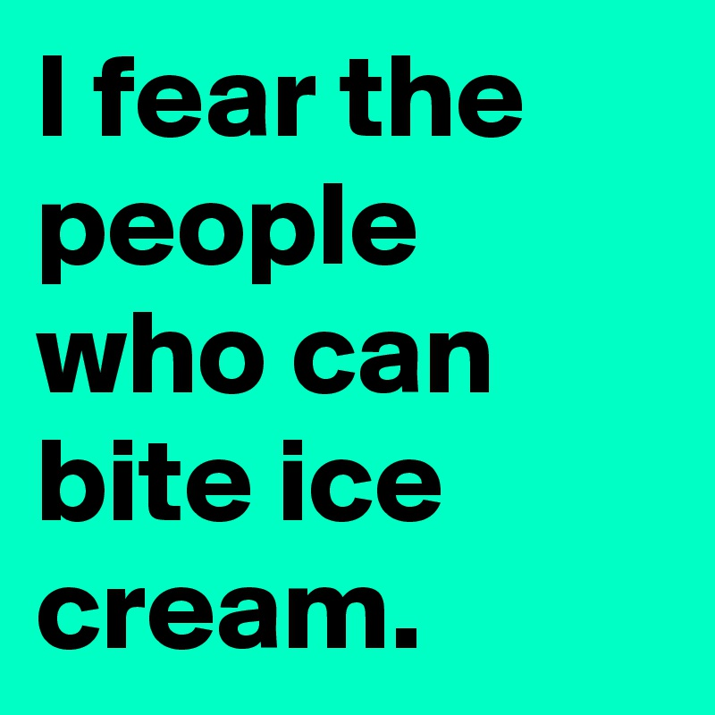 I fear the people who can bite ice cream.