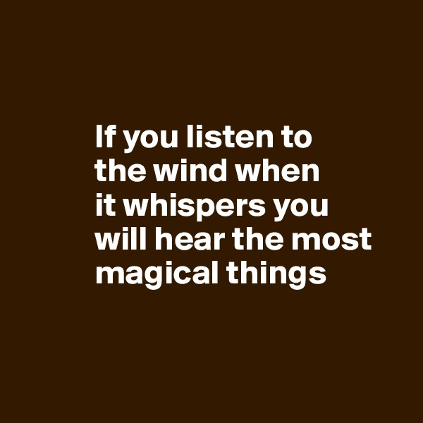 If you listen to             the wind when             it whispers you             will hear the most                magical things