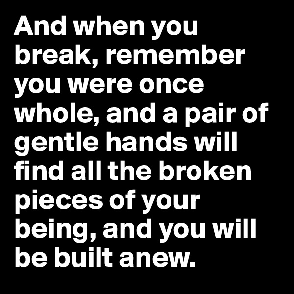 And when you break, remember you were once whole, and a pair of gentle hands will find all the broken pieces of your being, and you will be built anew.