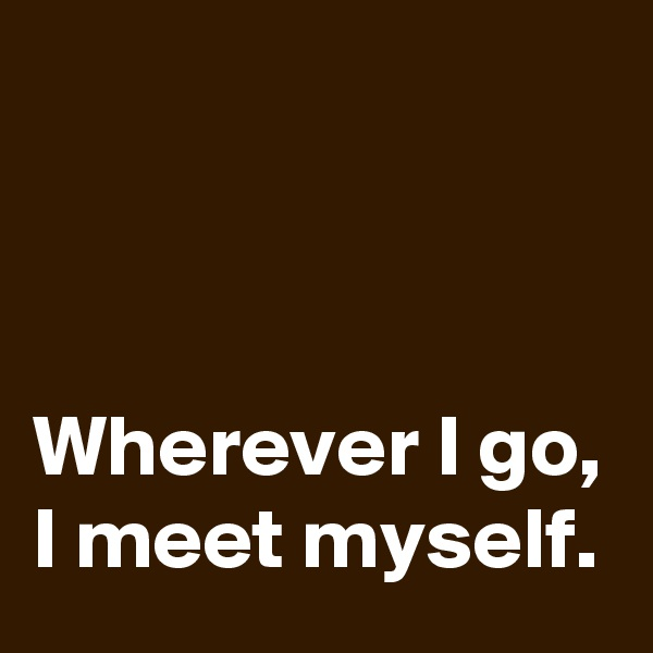 Wherever I go, I meet myself.