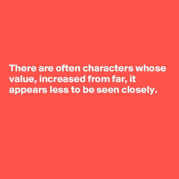 There are often characters whose value, increased from far, it appears less to be seen closely.