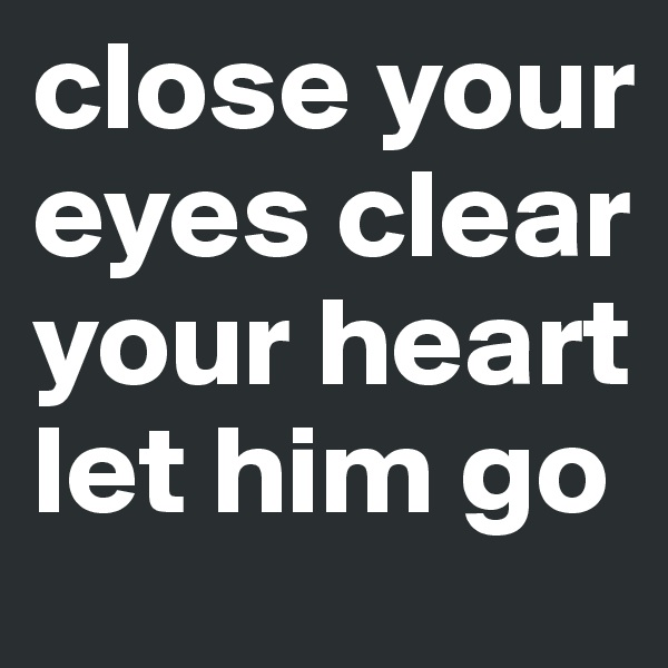 close your eyes clear your heart let him go