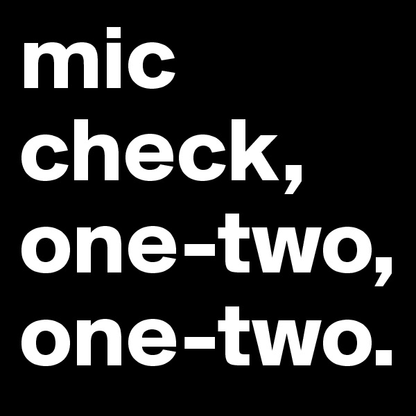 mic check, one-two, one-two.