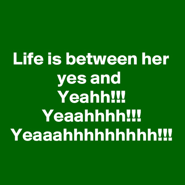 Life is between her yes and  Yeahh!!! Yeaahhhh!!! Yeaaahhhhhhhhh!!!