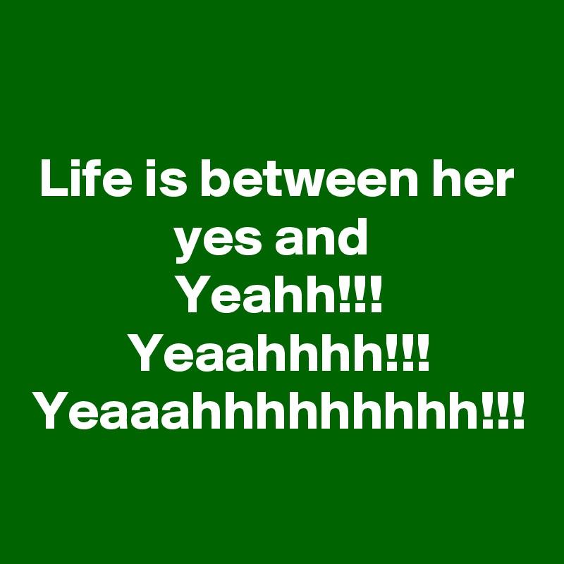 Life is between her yes and  Yeahh!!! Yeaahhhh!!! Yeaaahhhhhhhhh!!!