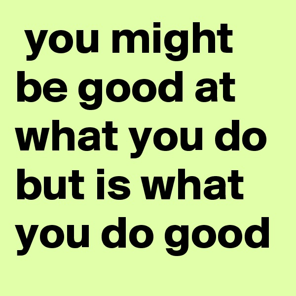 you might be good at what you do but is what you do good