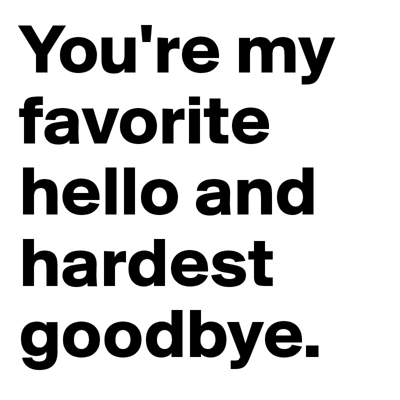 You Re My Favorite Hello And Hardest Goodbye Post By Heyzy On Boldomatic