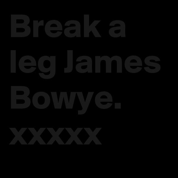 Break a leg James Bowye. xxxxx