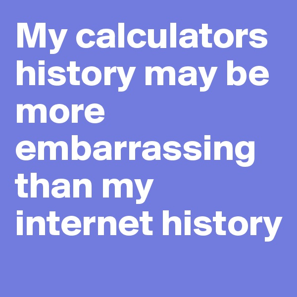 My calculators history may be more embarrassing than my internet history