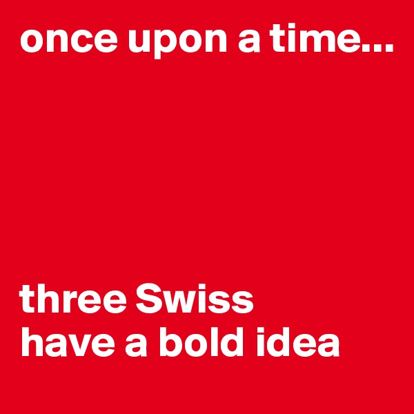 once upon a time...      three Swiss  have a bold idea