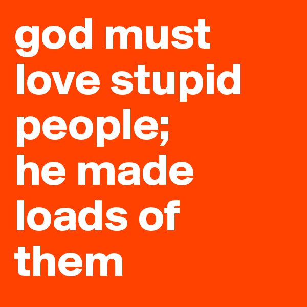 god must love stupid people; he made loads of them