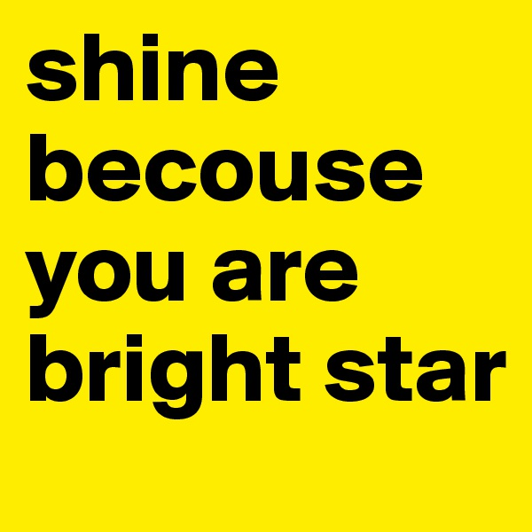 shine becouse you are bright star