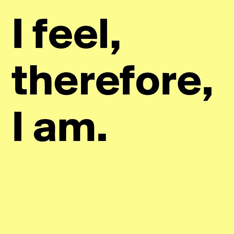 I feel, therefore, I am.