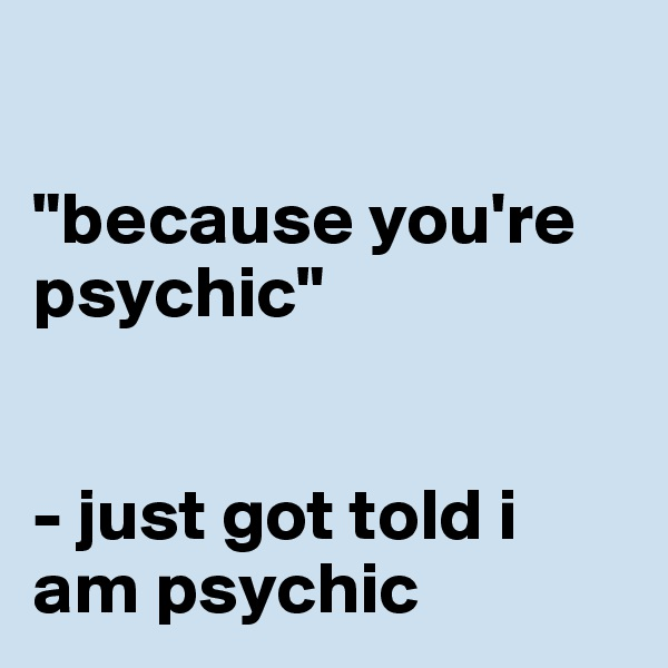"""""""because you're psychic""""   - just got told i am psychic"""