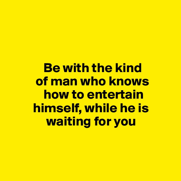 Be with the kind            of man who knows               how to entertain              himself, while he is                      waiting for you