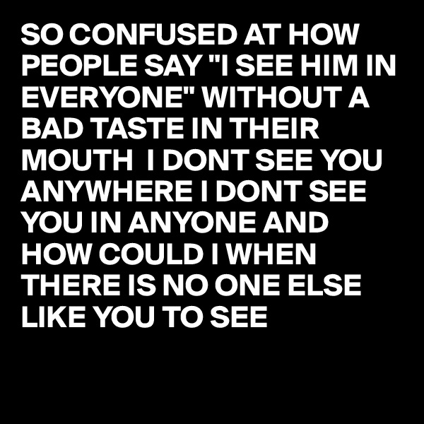 """SO CONFUSED AT HOW PEOPLE SAY """"I SEE HIM IN EVERYONE"""" WITHOUT A BAD TASTE IN THEIR MOUTH  I DONT SEE YOU ANYWHERE I DONT SEE YOU IN ANYONE AND HOW COULD I WHEN THERE IS NO ONE ELSE LIKE YOU TO SEE"""