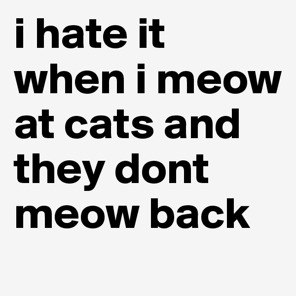 i hate it when i meow at cats and they dont meow back