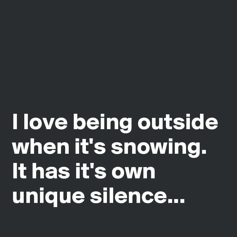 I love being outside when it's snowing. It has it's own unique silence...