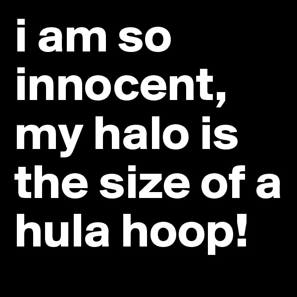 i am so innocent, my halo is the size of a hula hoop!