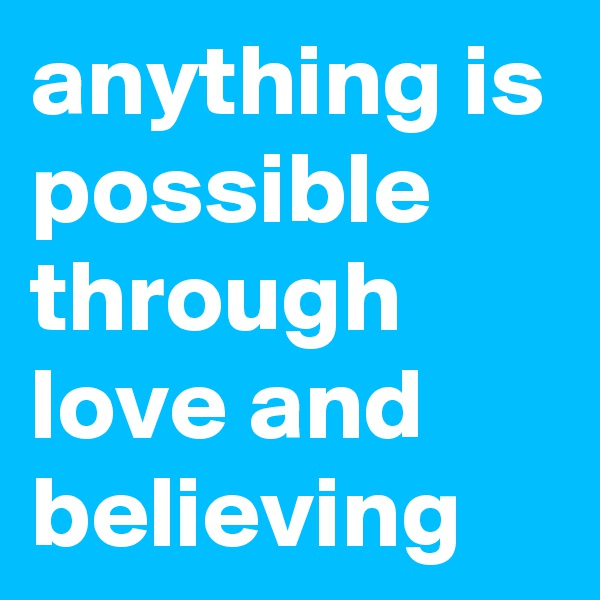 anything is possible through love and believing