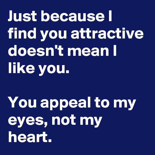 Just because I find you attractive doesn't mean I like you.             You appeal to my eyes, not my heart.