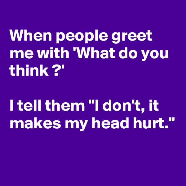"When people greet  me with 'What do you  think ?'  I tell them ""I don't, it makes my head hurt."""