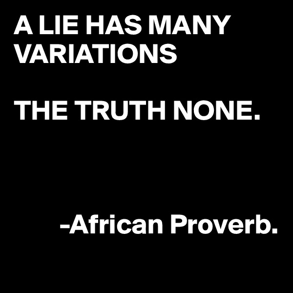 A LIE HAS MANY VARIATIONS  THE TRUTH NONE.             -African Proverb.