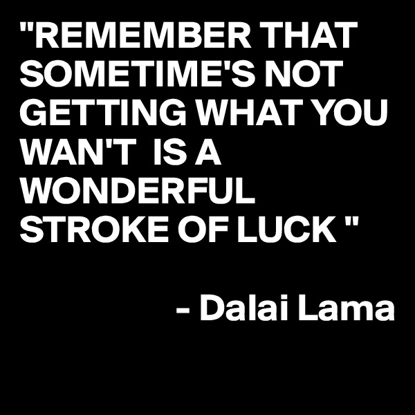"""REMEMBER THAT SOMETIME'S NOT GETTING WHAT YOU WAN'T  IS A WONDERFUL STROKE OF LUCK ""                      - Dalai Lama"