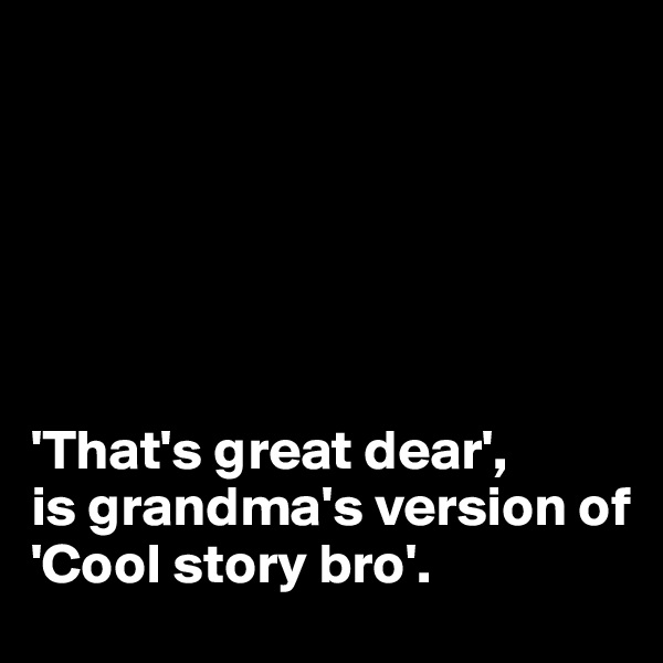 'That's great dear',  is grandma's version of  'Cool story bro'.