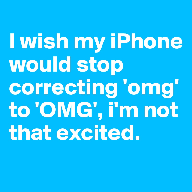 I wish my iPhone would stop correcting 'omg' to 'OMG', i'm not that excited.