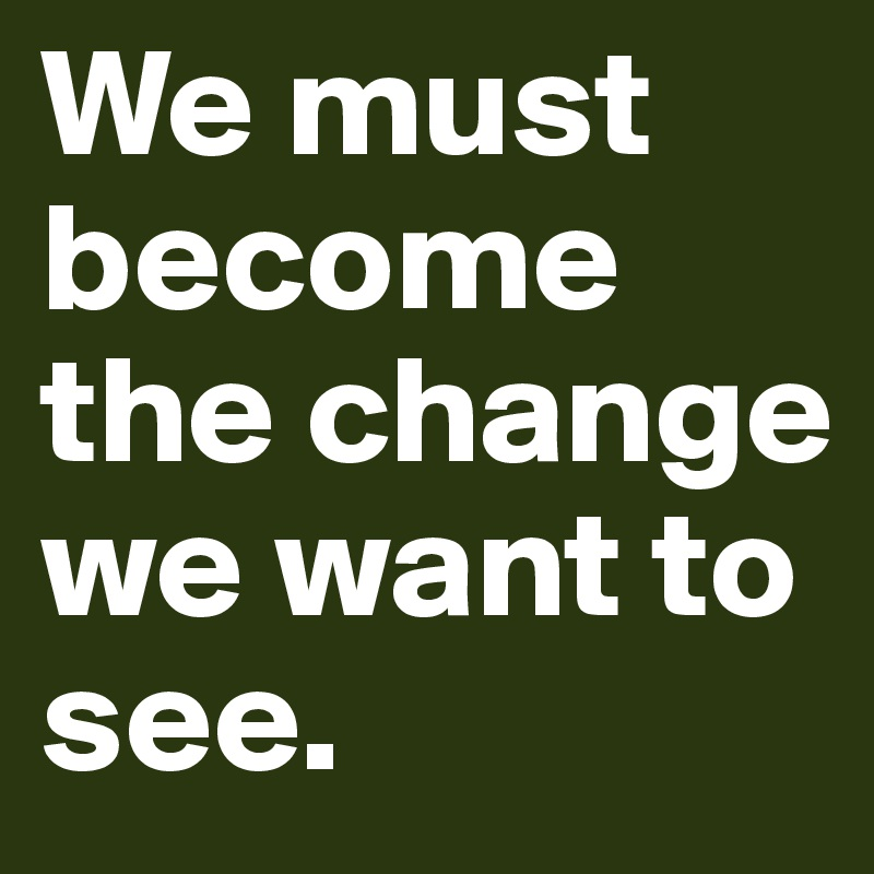 We must become the change we want to see.